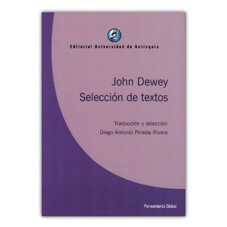 John Dewey. Selección de textos – John Dewey – Editorial Universidad de Antioquia www.librosyeditores.com Editores y distribuidores.