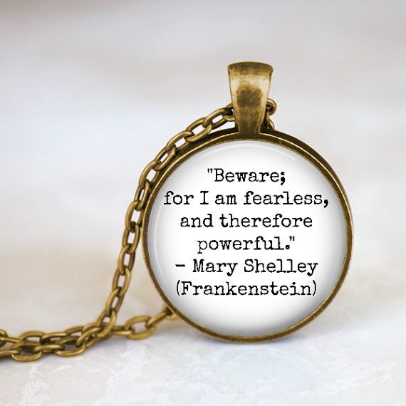 """Mary Shelley Frankenstein Quote """"Beware for I am fearless, and therefore powerful"""