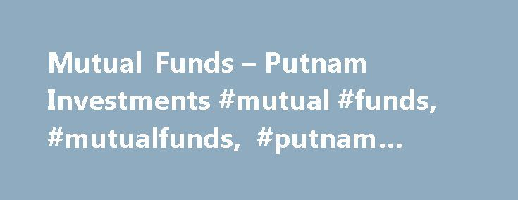 Mutual Funds – Putnam Investments #mutual #funds, #mutualfunds, #putnam #funds http://currency.nef2.com/mutual-funds-putnam-investments-mutual-funds-mutualfunds-putnam-funds/  # Managed strategies for pursuing your goals At Putnam, both traditional and alternative strategies are inspired by our independent approach to investment research. We look for value beyond mainstream benchmark indexes, pursue new drivers of return, and take a broader view of market risk with the goal of reducing…