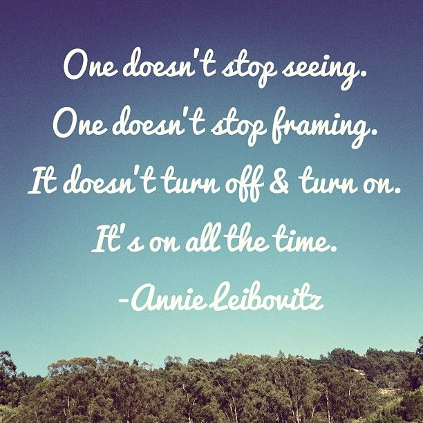 One doesn't stop seeing - Annie Leibovitz