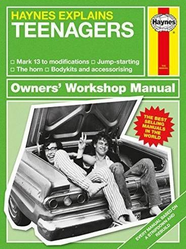 Teenagers - Haynes Explains (Mini Manual) by Boris Starling. A light-hearted and entertaining take on the classic workshop manual, it contains everything you'd expect to see including exploded views, flow charts, fault diagnosis and the odd wiring diagram. It takes the reader through all stages of teenagers, giving them all the hints and tips needed to keep them running smoothly.