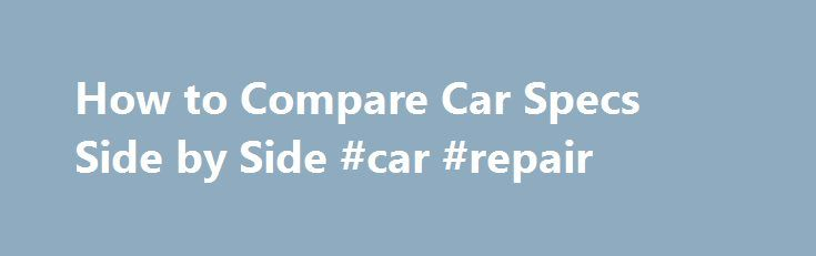 How to Compare Car Specs Side by Side #car #repair http://malaysia.remmont.com/how-to-compare-car-specs-side-by-side-car-repair/  #car comparisons side by side # How to Compare Car Specs Side by Side Promoted by Look at each vehicle's fuel economy. How many miles does each car get on the highway and in the city per 1 gallon of gas? Look at what type of engine each car is built with. How many liters and cylinders does it have? The more liters, the more powerful the car. Larger cars usually…