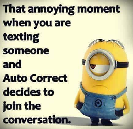 That annoying moment when you are texting someone and Auto Correct decides to join the conversation. - minion