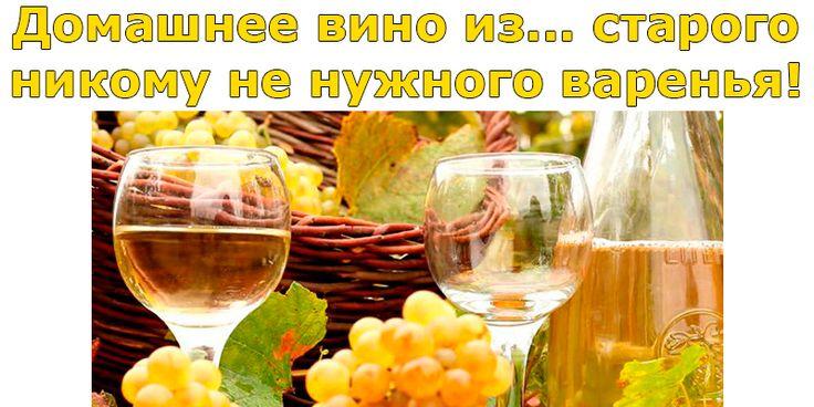 Домашнее вино из… старого никому не нужного варенья!   Полезные советы