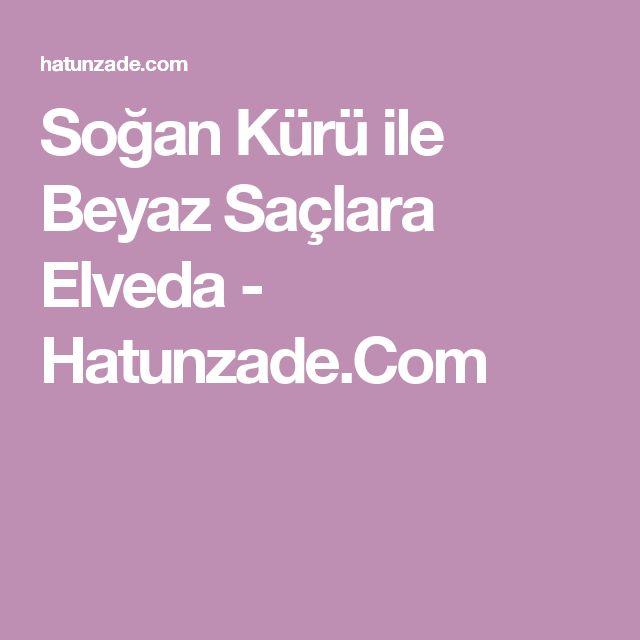 Soğan Kürü ile Beyaz Saçlara Elveda - Hatunzade.Com