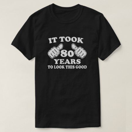 It took 80 years to look this good T-Shirt - click/tap to personalize and buy