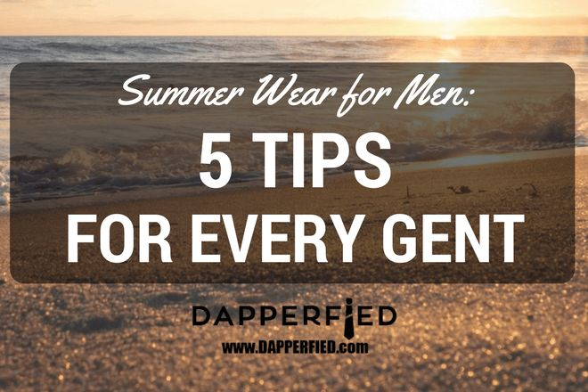 Summer Wear for Men: 5 Tips for Every Gent. - http://www.dapperfied.com/summer-wear-for-men-tips/