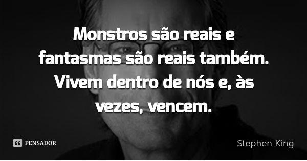 Monstros são reais e fantasmas são reais também. Vivem dentro de nós e, às vezes, vencem.... Frase de Stephen King.