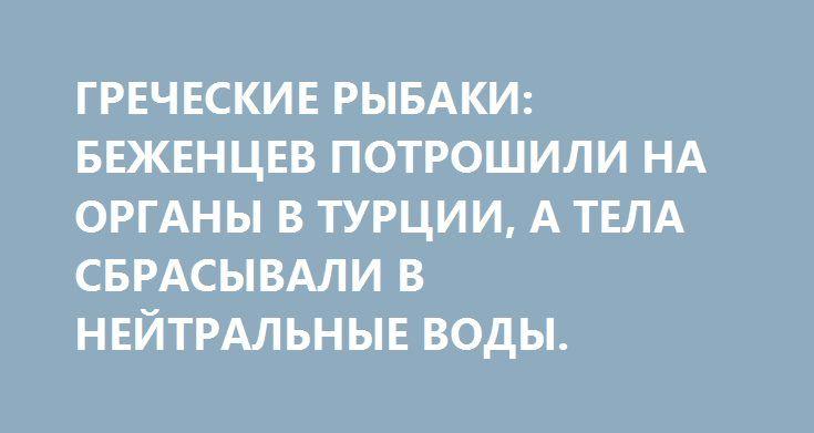 ГРЕЧЕСКИЕ РЫБАКИ: БЕЖЕНЦЕВ ПОТРОШИЛИ НА ОРГАНЫ В ТУРЦИИ, А ТЕЛА СБРАСЫВАЛИ В НЕЙТРАЛЬНЫЕ ВОДЫ. http://rusdozor.ru/2016/06/16/grecheskie-rybaki-bezhencev-potroshili-na-organy-v-turcii-a-tela-sbrasyvali-v-nejtralnye-vody/  Они плавают в прозрачных толщах Средиземного моря, маленькие человечки с плотно сжатыми губами и восковыми лицами. Волны качают их, словно голубая колыбель. Соль разъедает их кожу, а рыбы пожирают их плоть. Сильное течение выбрасывает маленьких утопленников на греческие…