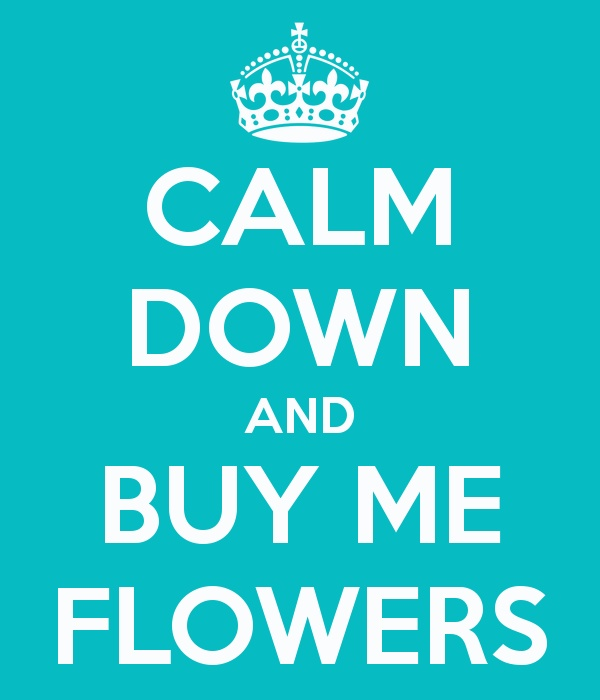 Buy Me Flowers Quote: 17 Best Images About Keep Calm And ....posters On