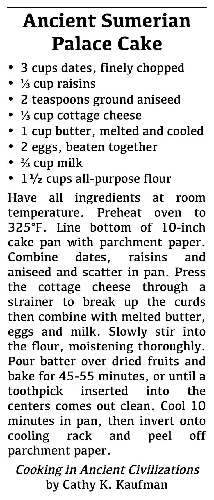 Ancient Sumerian Palace Cake | Records from Ur identify cakes for the palace as containing 1 sila of butter, 1/3 sila of white cheese, 3 sila of first-quality dates, and 1/3 sila of raisins. A sila is about 3 cups. This recipe has been scaled back to make the quantities more manageable, but it is extremely rich. Presumably a competent baker would infer the flour and other ingredients that. To be more authentic, line the bottom of the pan with grape leaves instead of parchment paper.
