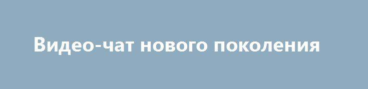Видео-чат нового поколения http://minsk1.net/view_news/video-chat_novogo_pokoleniya/  Видео-чаты – популярные сервисы, которые собирают сотни тысяч уставших от обыденной жизни пользователей. В видео-чатах можно примерять на себя разные роли, знакомиться с новыми людьми, общаться с интересными собеседниками, по-настоящему влюбляться!..