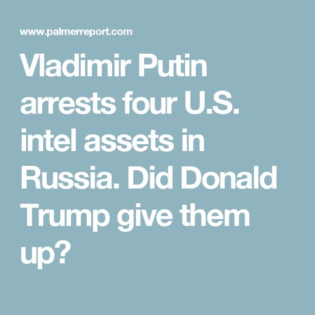 Vladimir Putin arrests four U.S. intel assets in Russia. Did Donald Trump give them up?
