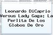 http://tecnoautos.com/wp-content/uploads/imagenes/tendencias/thumbs/leonardo-dicaprio-versus-lady-gaga-la-perlita-de-los-globos-de-oro.jpg Lady Gaga. Leonardo DiCaprio versus Lady Gaga: la perlita de los Globos de Oro, Enlaces, Imágenes, Videos y Tweets - http://tecnoautos.com/actualidad/lady-gaga-leonardo-dicaprio-versus-lady-gaga-la-perlita-de-los-globos-de-oro/