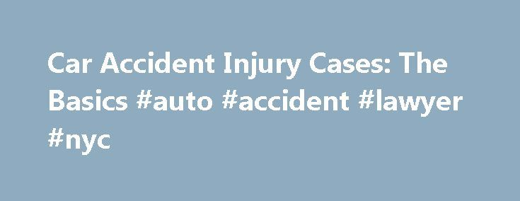 Car Accident Injury Cases: The Basics #auto #accident #lawyer #nyc http://claim.nef2.com/car-accident-injury-cases-the-basics-auto-accident-lawyer-nyc/  # Car Accident Injury Cases: The Basics When a car accident occurs, in most states the at-fault driver will be on the financial hook for damages and injuries resulting from the crash. From a practical standpoint, it's the at-fault driver's insurance company that will cover most injury claims arising from the accident, and the driver will…