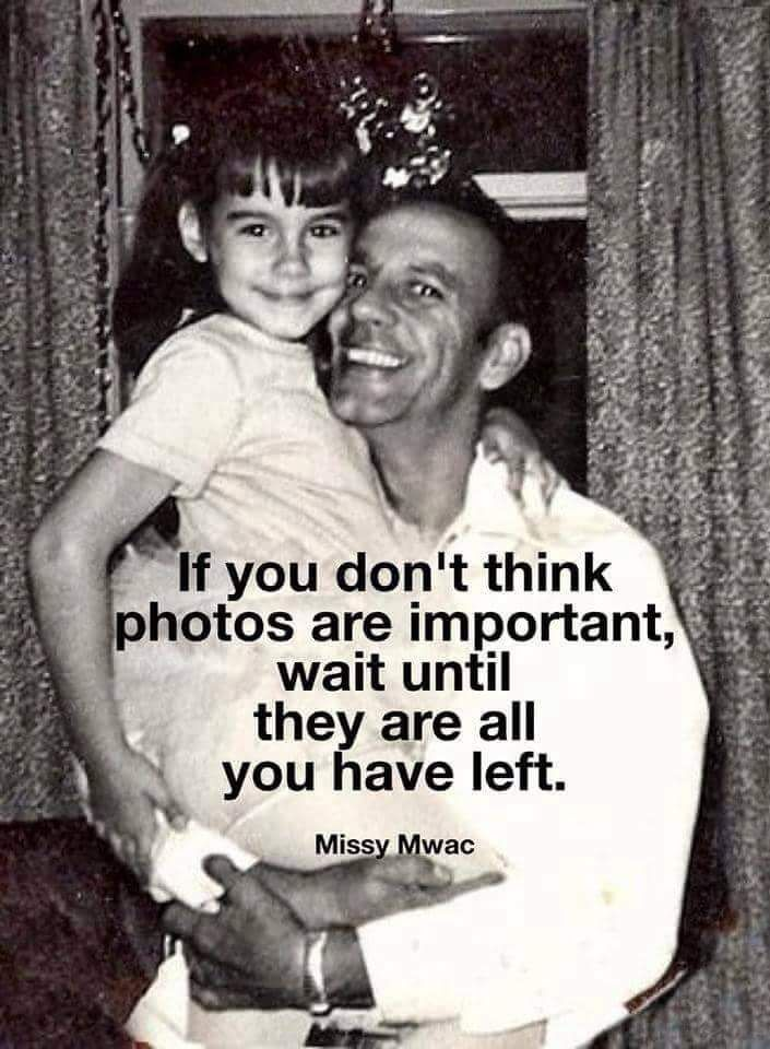 True, when my dad passed all o have is one picture of us together and that is when I was a baby. Keep them all. Take as many as you want.