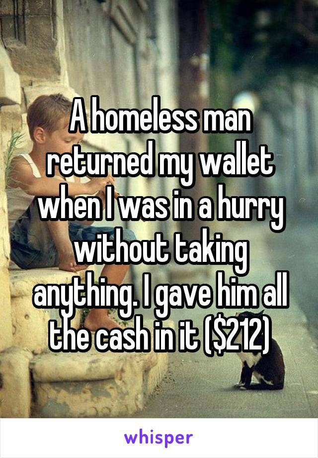 A homeless man returned my wallet when I was in a hurry without taking anything. I gave him all the cash in it ($212)