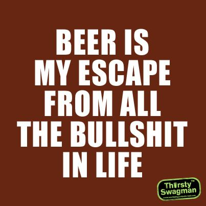 #Beer is my escape from all the bullshit in Life