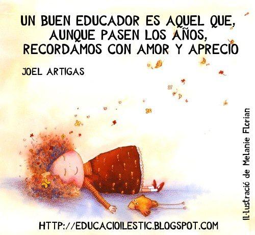 """""""Un buen educador es aquel que, aunque pasen los años, recordamos con amor y aprecio"""" - Joel Artigas"""