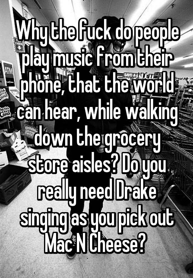 """""""Why the fuck do people play music from their phone, that the world can hear, while walking down the grocery store aisles? Do you really need Drake singing as you pick out Mac N Cheese? """""""