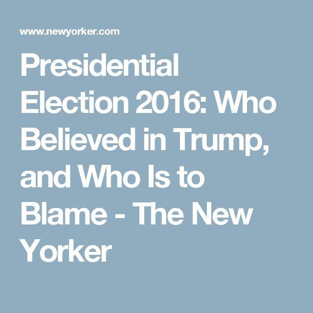 Presidential Election 2016: Who Believed in Trump, and Who Is to Blame - The New Yorker
