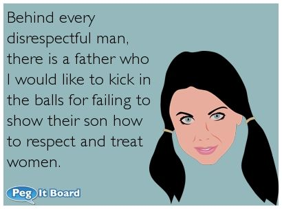 Quote on rude ecard: Behind every disrespectful man, there is a father who I would like to kick in the balls for failing to show their son how to respect and treat women. - Peg It Board