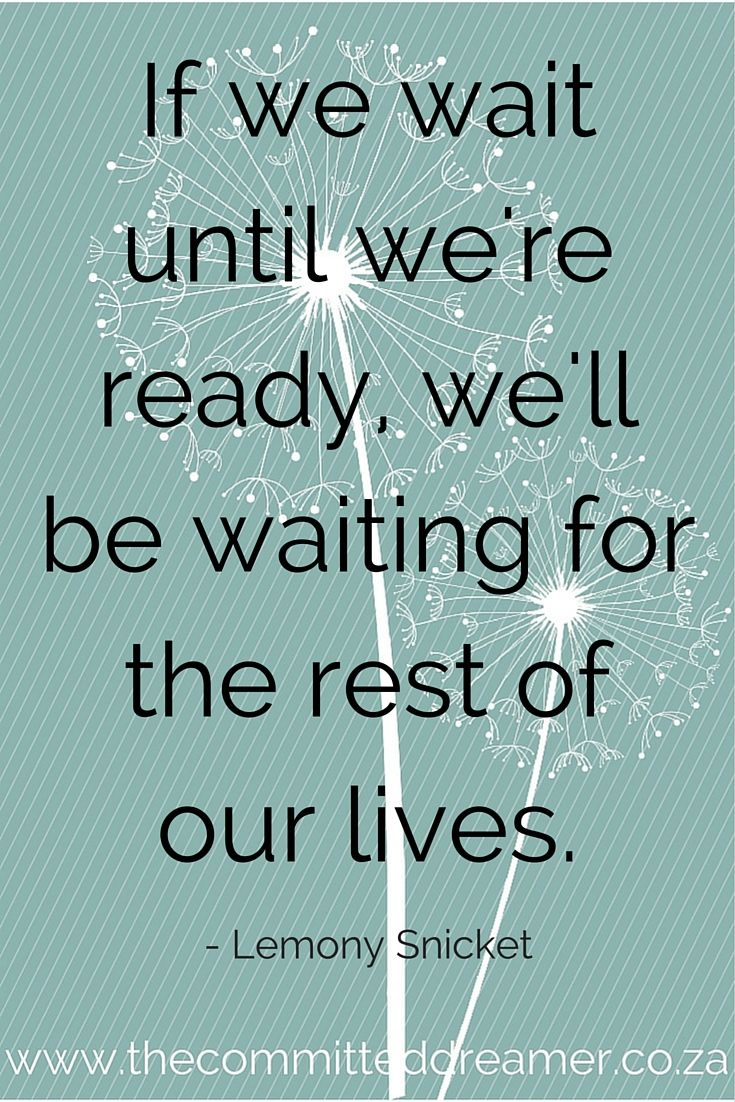 Don't wait until things improve; your finances, your situation at home, your education. Don't wait until you have more time (you'll never have that) The time is now! Get started! www.thecommitteddreamer.co.za