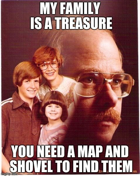Vengeance Dad Meme   MY FAMILY IS A TREASURE YOU NEED A MAP AND SHOVEL TO FIND THEM   image tagged in memes,vengeance dad   made w/ Imgflip meme maker