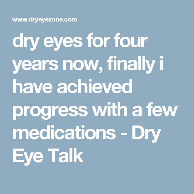 dry eyes for four years now, finally i have achieved progress with a few medications - Dry Eye Talk