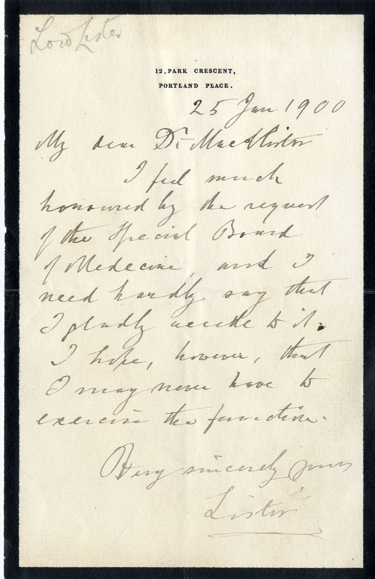 LISTER JOSEPH: (1827-1912) English Surgeon.   A.L.S., Lister, one page, 8vo, Park Crescent, Portland Place, 25th January 1900, to Dr. [Donald] MacAlister. Lister announces that he feels very honoured by the request of the Special Board of Medicine, and gladly accedes, concluding 'I hope, however, that I may never have to exercise the function'.