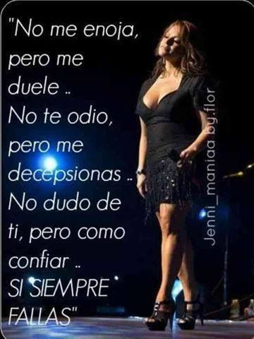 I doesn't get me mad but it hurts me I don't hate you but  you disappoint me I don't doubt you, but how can I trust you IF YOU ALWAYS FAIL ON ME -Jenni Rivera <3