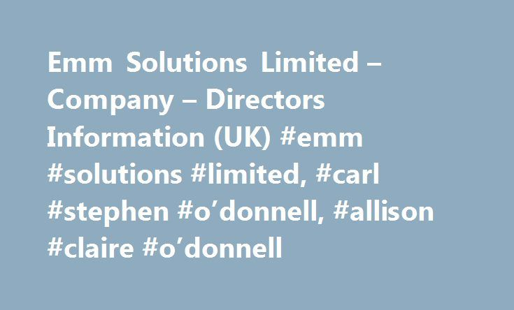 Emm Solutions Limited – Company – Directors Information (UK) #emm #solutions #limited, #carl #stephen #o'donnell, #allison #claire #o'donnell http://washington.nef2.com/emm-solutions-limited-company-directors-information-uk-emm-solutions-limited-carl-stephen-odonnell-allison-claire-odonnell/  # Emm Solutions Limited Emm Solutions Limited Emm Solutions Limited was incorporated in United Kingdom 6 year ago on Wednesday 15 June 2011 having Corporate Identification Number as 07670601 and having…