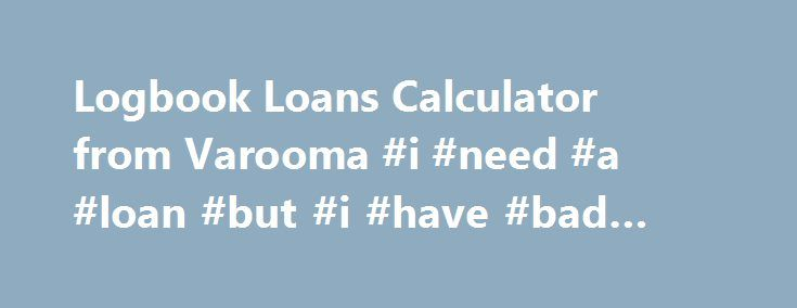Logbook Loans Calculator from Varooma #i #need #a #loan #but #i #have #bad #credit http://loan-credit.nef2.com/logbook-loans-calculator-from-varooma-i-need-a-loan-but-i-have-bad-credit/  #log book loans # Logbook Loan Calculator How long do you want it for ? Or enter your reg below Rather than taking out a logbook loan and not knowing if you can afford the monthly payments it is advisable to find out before hand how much you can take out, over what length of time, and how much that loan will…