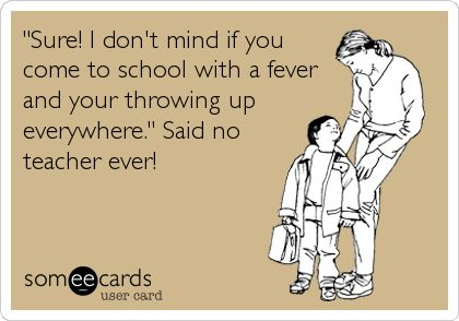 'Sure! I don't mind if you come to school with a fever and your throwing up everywhere.' Said no teacher ever!