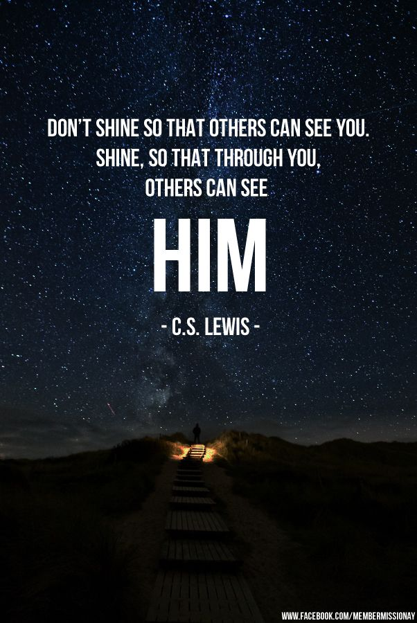 Don't shine so that others can see you. Shine, so that through you others can see Him. ~ C.S. Lewis