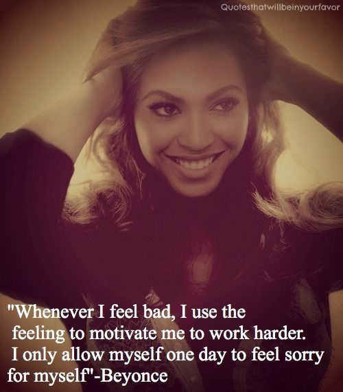 """""""Whenever I Feel Bad, I Use The Feeling To Motivate me To Work Harder. I only Allow Myself one day To Feel Sorry For Myself""""-Beyonce"""