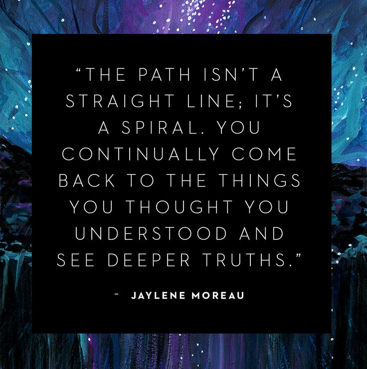 'The path isn't a straight line; it's a spiral. You continually come back to the things you thought you understood and see deeper truths.' - Jaylene Moreau