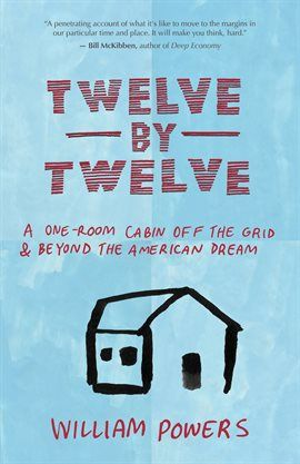 """Twelve by Twelve / Bill Powers """"Why would a successful American physician choose to live in a twelvefootbytwelvefoot cabin without running water or electricity? To find out, writer and activist William Powers visited Dr. Jackie Benton in rural North Carolina."""""""