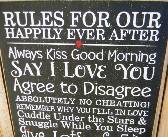RULES FOR OUR HAPPILY EVER AFTER Always Kiss Me Good Morning Say I Love You Absolutely no cheating Remember why you fell in love Cuddle under the stars & Snuggle while you sleep Give lots of hugs & kisses Say I'm Sorry Hold Hands and never let go SMILE GIGGLE LAUGH Say your prayers together Adore one another Dance in the moonlight Run away together Always Kiss Goodnight