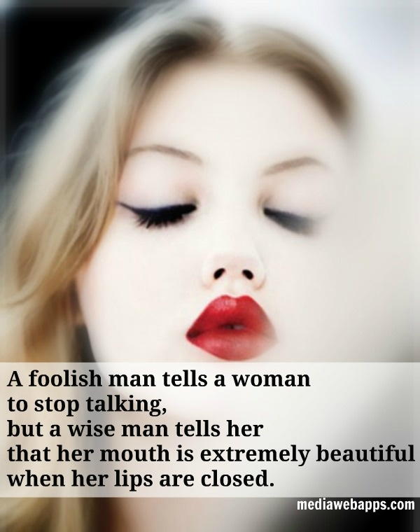 A foolish man tells a woman to stop talking, but a wise man tells her that her mouth is extremely beautiful when her lips are closed.