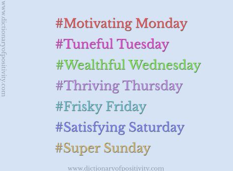 #Positive #weekdays #Hashtags #Positivity   #Motivating Monday / #Tuneful Tuesday / #Wealthful Wednesday / #Thriving Thursday / #Frisky Friday / #Satisfying Saturday / #Super Sunday  www.dictionaryofpositivity.com