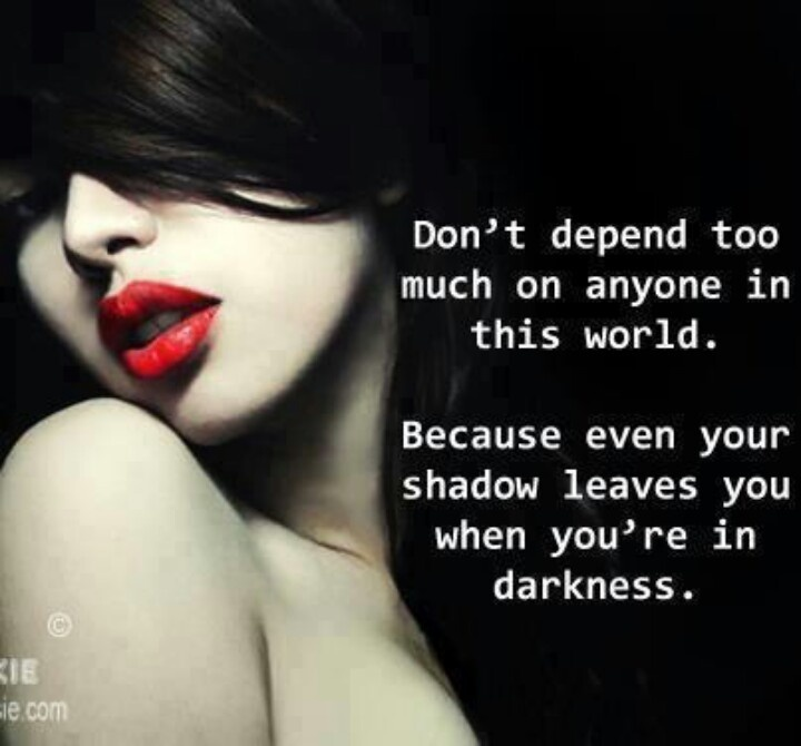 Even your shadow leaves you when you're in darknessRelationships Quotes, Life, Inspiration, Dependent, Red Lips, Truths, True, Shadows Leaves, Living
