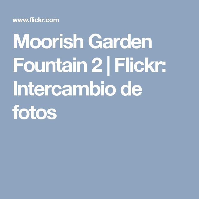 Moorish Garden Fountain 2 | Flickr: Intercambio de fotos