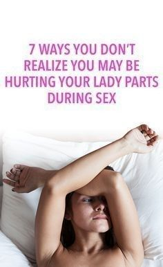 7 WAYS YOU DON'T REALIZE YOU MAY BE HURTING YOUR LADY PARTS DURING SEX