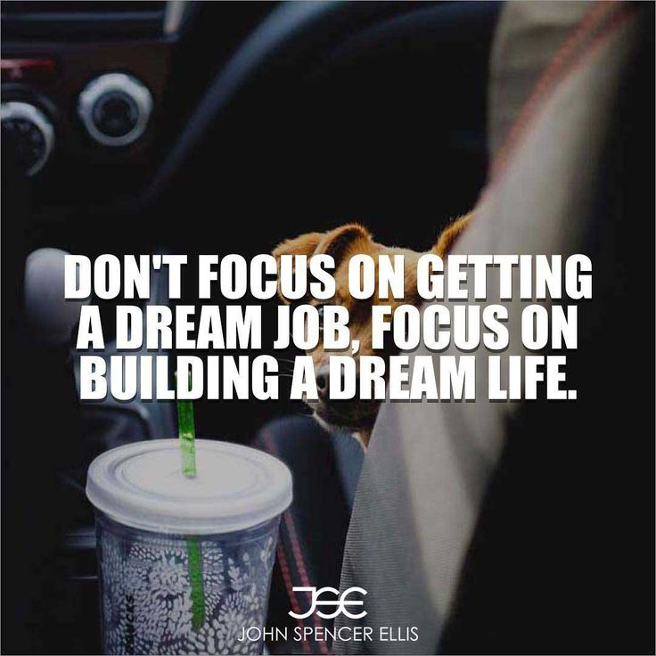 Don't focus on getting a dream job, focus on building a dream life. People with a strong will power will always have the bigger picture in mind. They will be able to forgo small pleasures in order to help attain bigger goals.