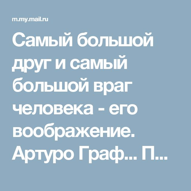 Самый большой друг и самый большой враг человека - его воображение. Артуро Граф... Популярная музыка - My World@Mail.Ru