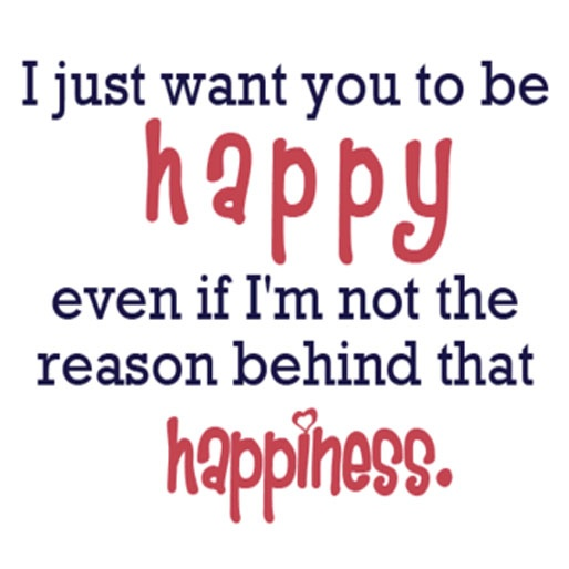 You Don T Need A Man To Be Happy Quotes: I Just Want You To Be Happy Even If I'm Not The Reason