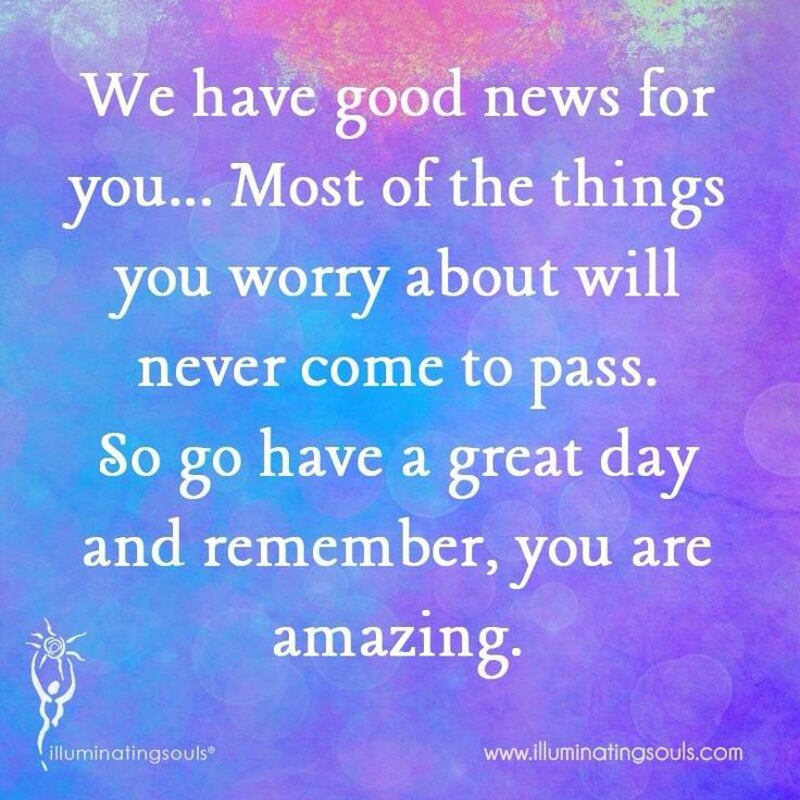 ☆☆☆ GOOD news!  Most of the things you worry about will never come to pass.  So, go have a great day, and  remember  .... You are amazing ❣  ✿◠‿  ◠)♥