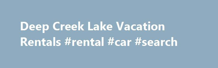 Deep Creek Lake Vacation Rentals #rental #car #search http://rental.nef2.com/deep-creek-lake-vacation-rentals-rental-car-search/  #rentals homes # Welcome to Offlake Rentals and Deep Creek Lake Vacations To complete our License Agreement click here Invest your most valuable thing – your time – with Offlake Rentals at Deep Creek Lake. Offering year-round activities, the Deep Creek Lake and WISP Ski Resort areas are sure to have an activity for everyone in your travelling group. * Rent a boat…