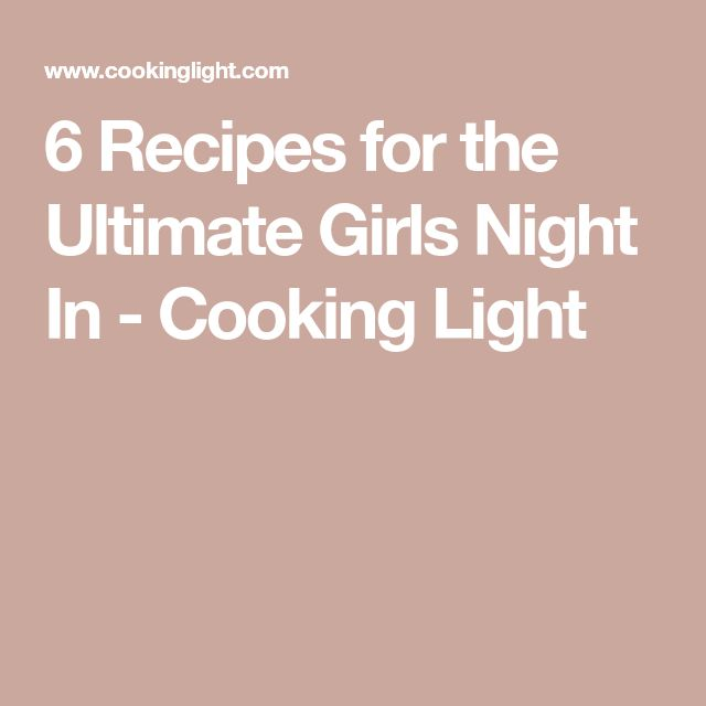 6 Recipes for the Ultimate Girls Night In - Cooking Light